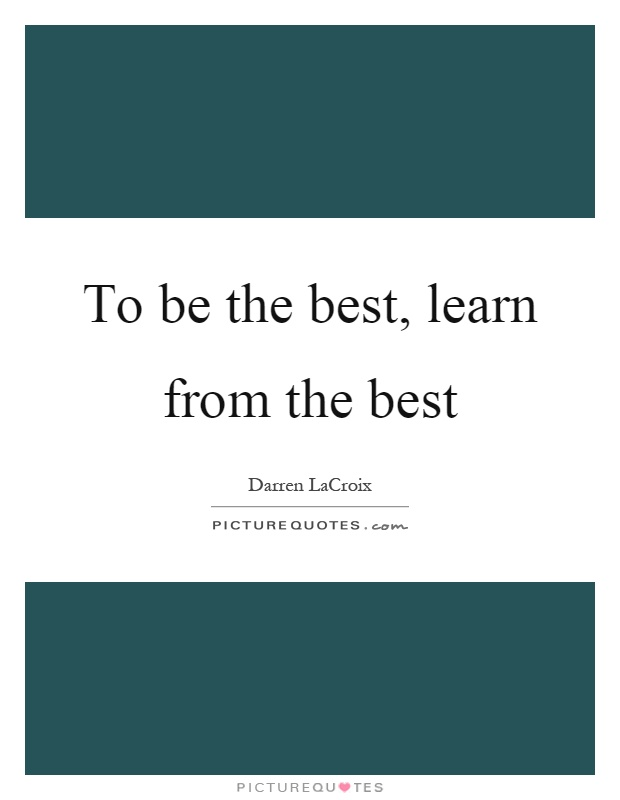 To be the best, learn from the best Picture Quote #1