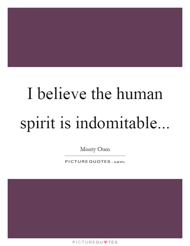 I believe the human spirit is indomitable Picture Quote #1