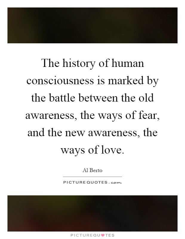 The history of human consciousness is marked by the battle between the old awareness, the ways of fear, and the new awareness, the ways of love Picture Quote #1