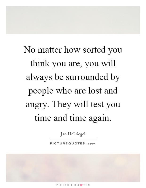 No matter how sorted you think you are, you will always be surrounded by people who are lost and angry. They will test you time and time again Picture Quote #1