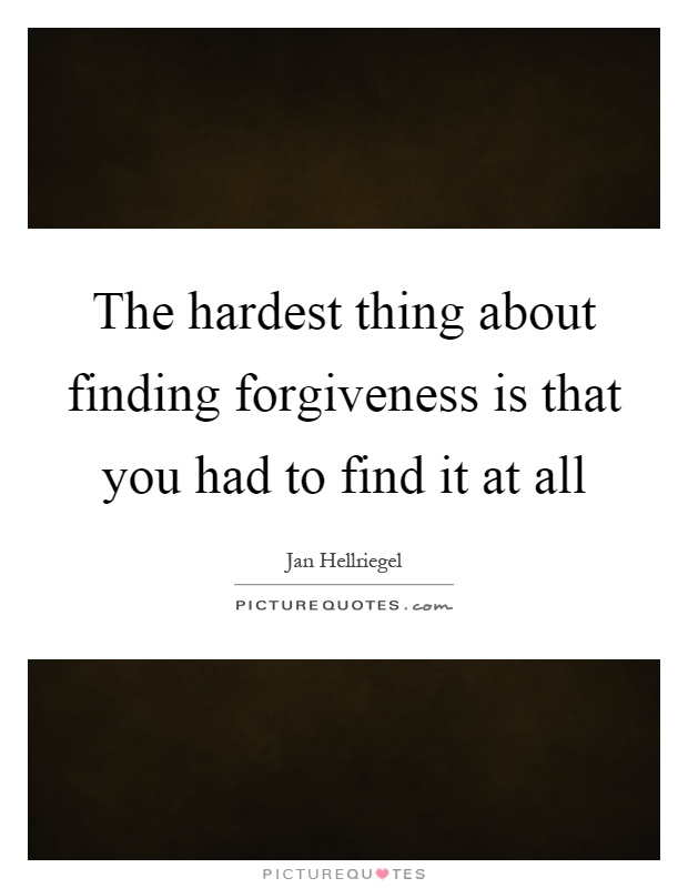 The hardest thing about finding forgiveness is that you had to find it at all Picture Quote #1