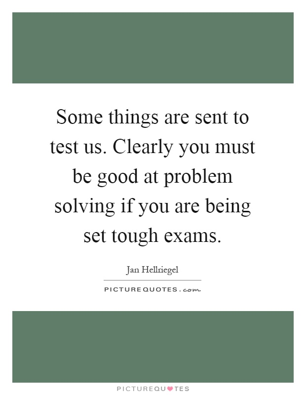 Some things are sent to test us. Clearly you must be good at problem solving if you are being set tough exams Picture Quote #1