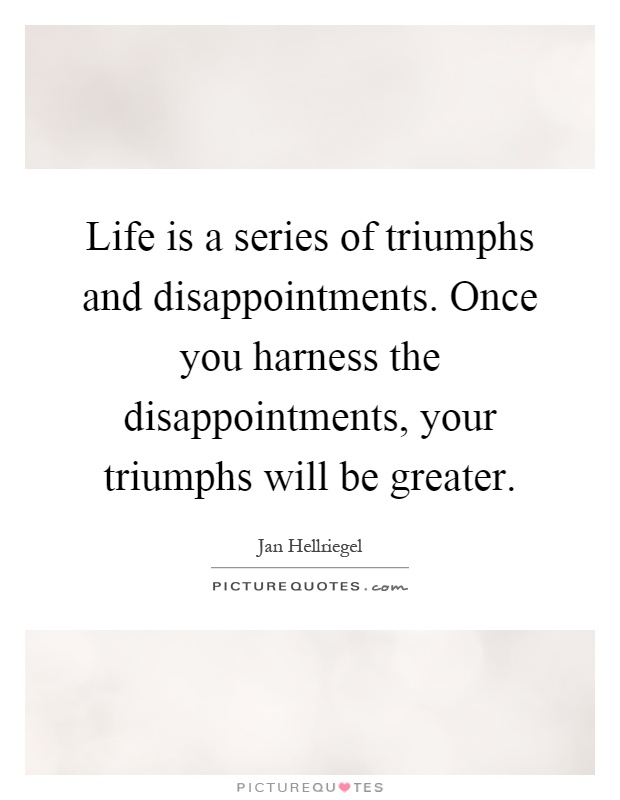 Life is a series of triumphs and disappointments. Once you harness the disappointments, your triumphs will be greater Picture Quote #1