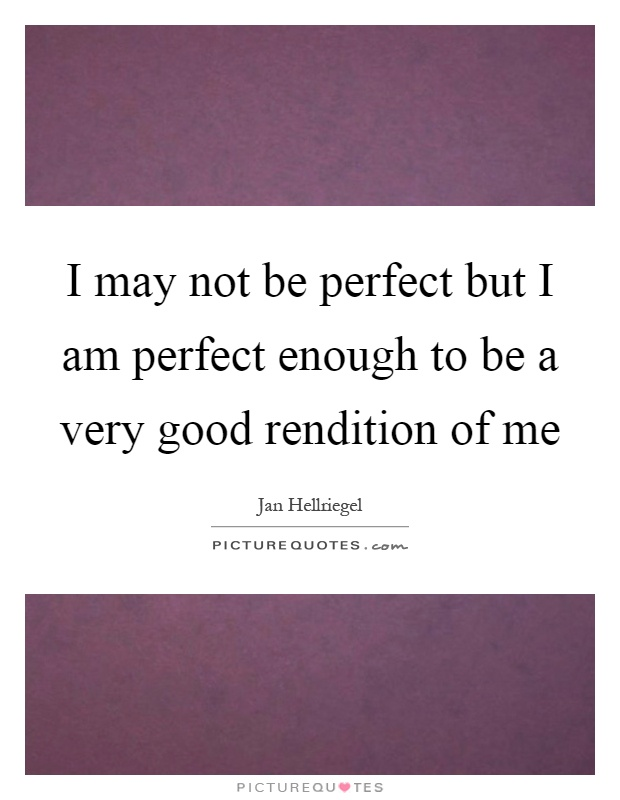 I may not be perfect but I am perfect enough to be a very good rendition of me Picture Quote #1