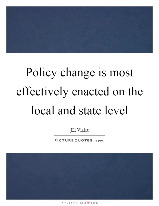 Policy change is most effectively enacted on the local and state level Picture Quote #1