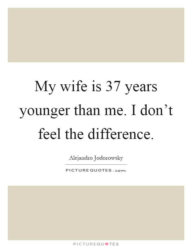 My wife is 37 years younger than me. I don't feel the difference Picture Quote #1