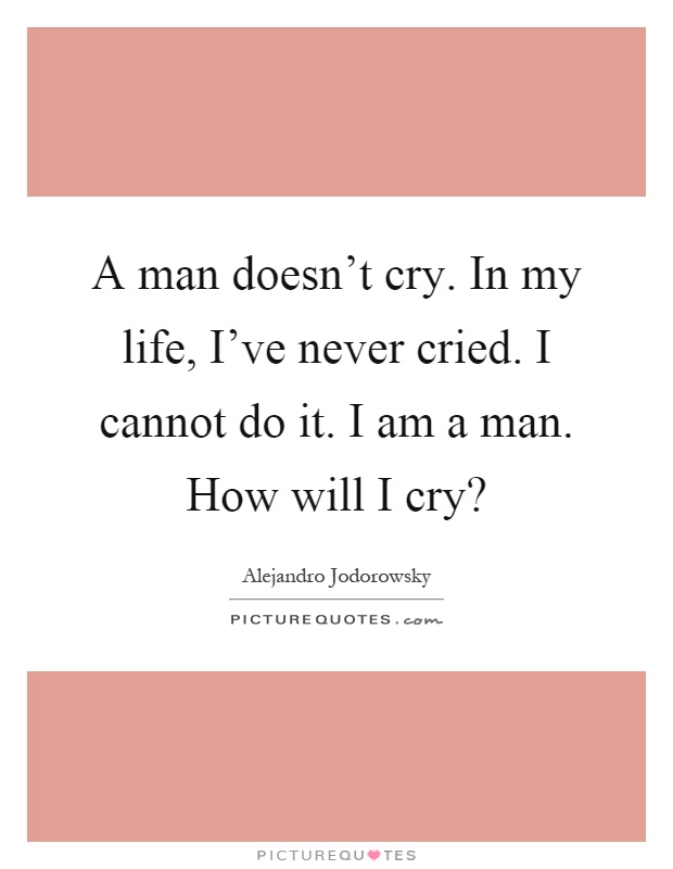 A man doesn't cry. In my life, I've never cried. I cannot ...