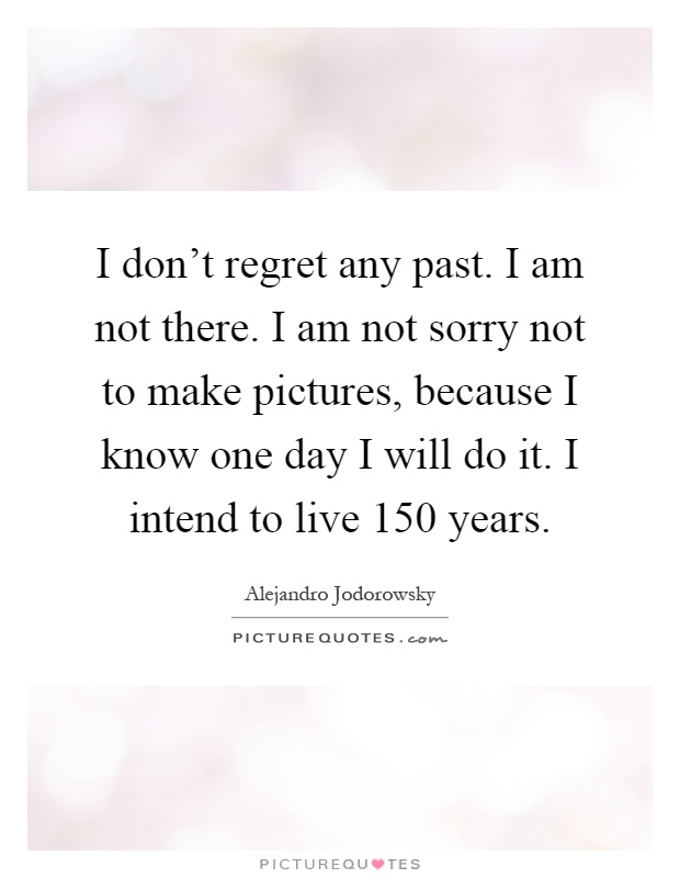 I don't regret any past. I am not there. I am not sorry not to make pictures, because I know one day I will do it. I intend to live 150 years Picture Quote #1