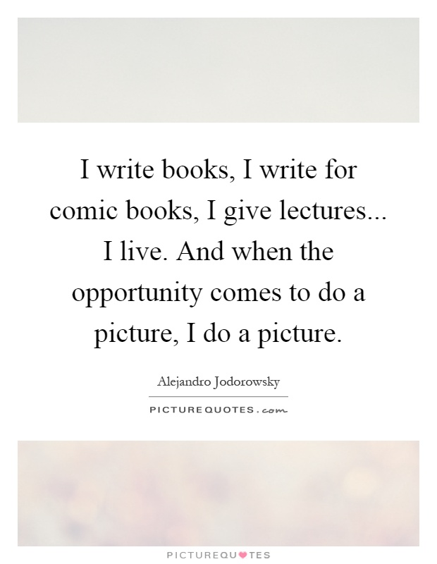 I write books, I write for comic books, I give lectures... I live. And when the opportunity comes to do a picture, I do a picture Picture Quote #1