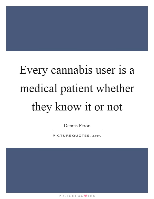 Every cannabis user is a medical patient whether they know it or not Picture Quote #1