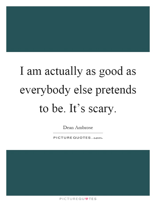 I am actually as good as everybody else pretends to be. It's scary Picture Quote #1