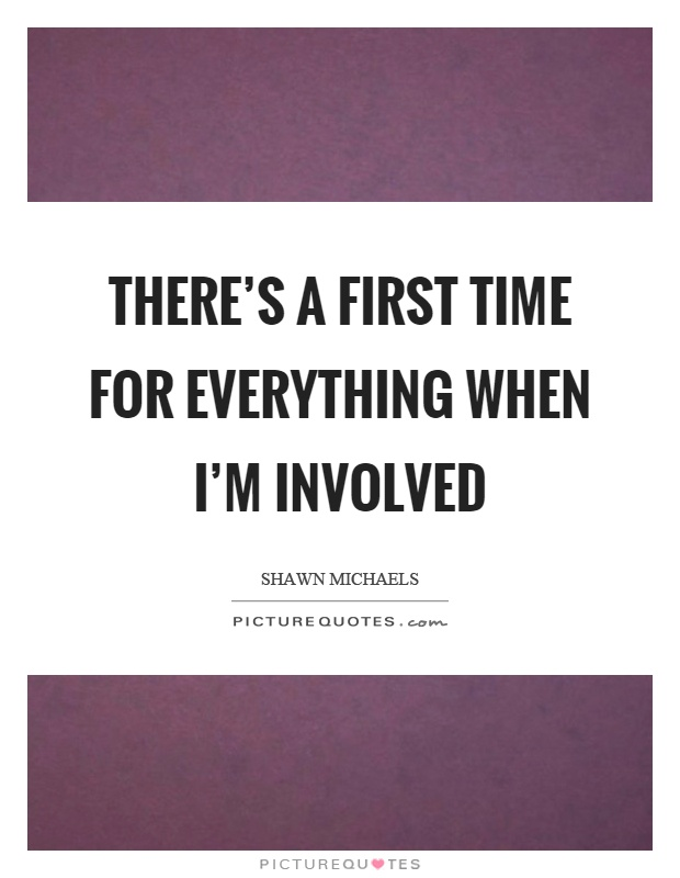 There's a first time for everything when I'm involved Picture Quote #1