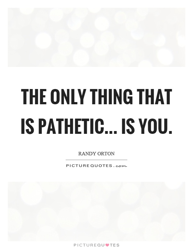 The only thing that is pathetic... is you Picture Quote #1