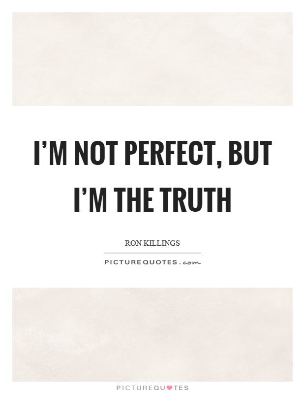 I'm not perfect, but I'm the truth Picture Quote #1