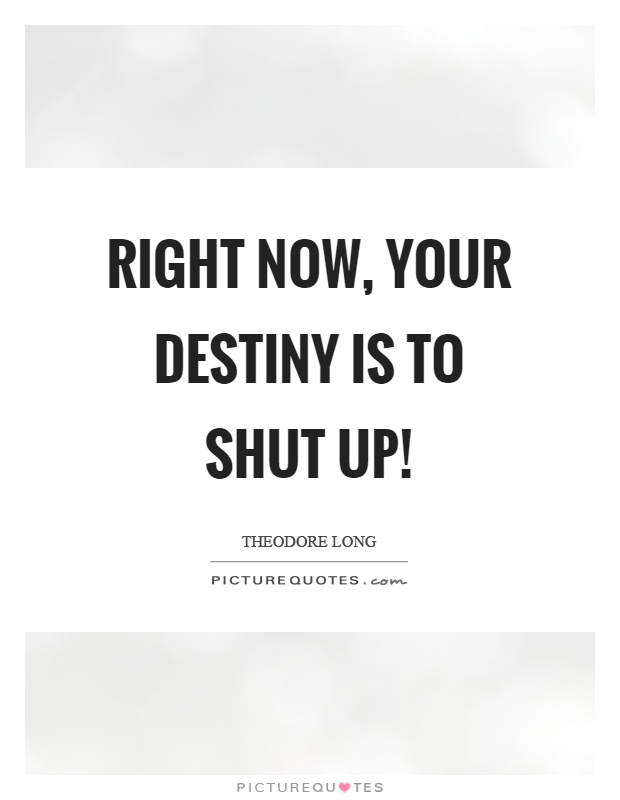 Right now, your destiny is to shut up! Picture Quote #1