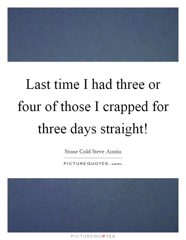 Last time I had three or four of those I crapped for three days straight! Picture Quote #1