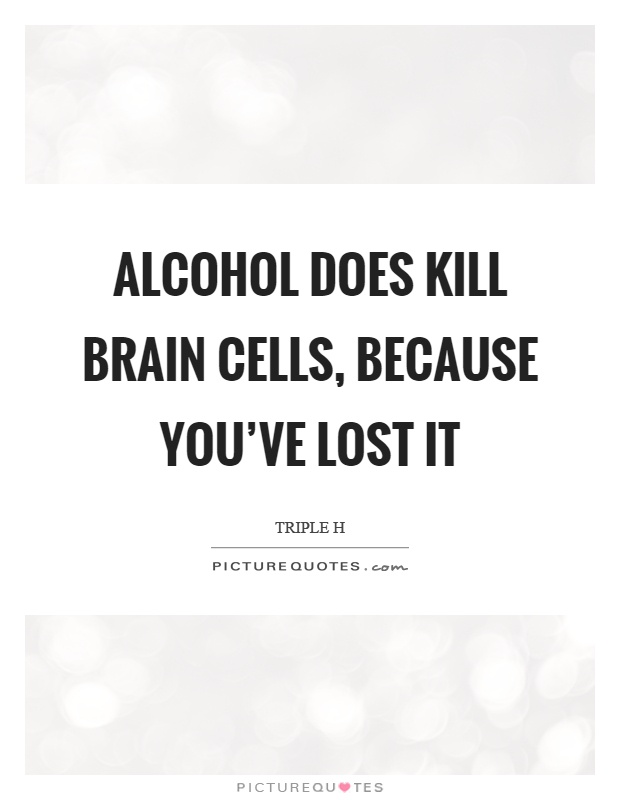 Alcohol does kill brain cells, because you've lost it Picture Quote #1