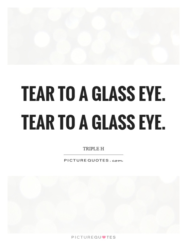 Tear to a glass eye. Tear to a glass eye Picture Quote #1