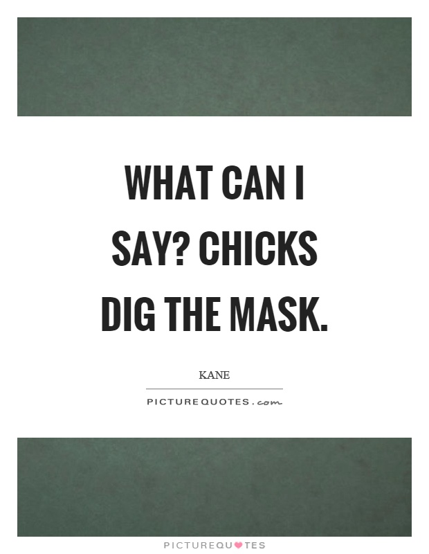 What can I say? Chicks dig the mask Picture Quote #1