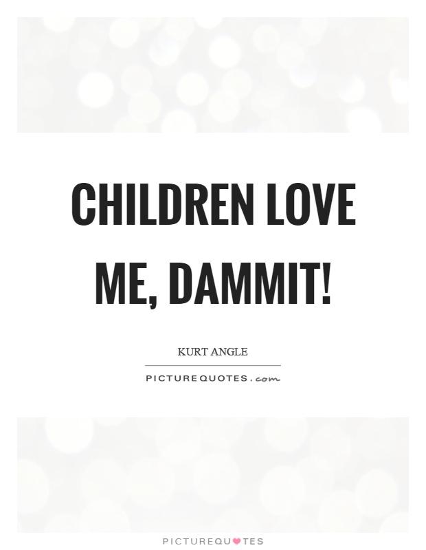 Children love me, dammit! Picture Quote #1