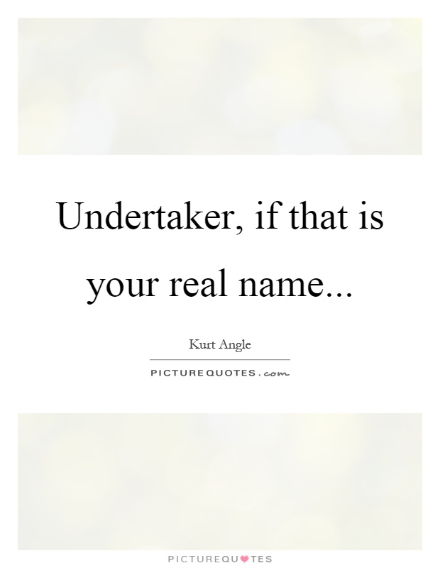 Undertaker, if that is your real name Picture Quote #1