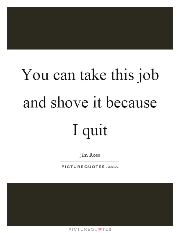 You can take this job and shove it because I quit Picture Quote #1