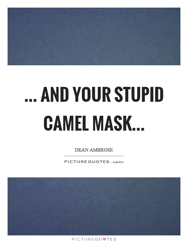 ... and your stupid camel mask Picture Quote #1