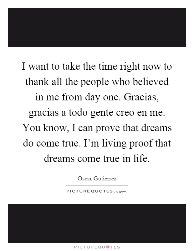 I want to take the time right now to thank all the people who believed in me from day one. Gracias, gracias a todo gente creo en me. You know, I can prove that dreams do come true. I'm living proof that dreams come true in life Picture Quote #1