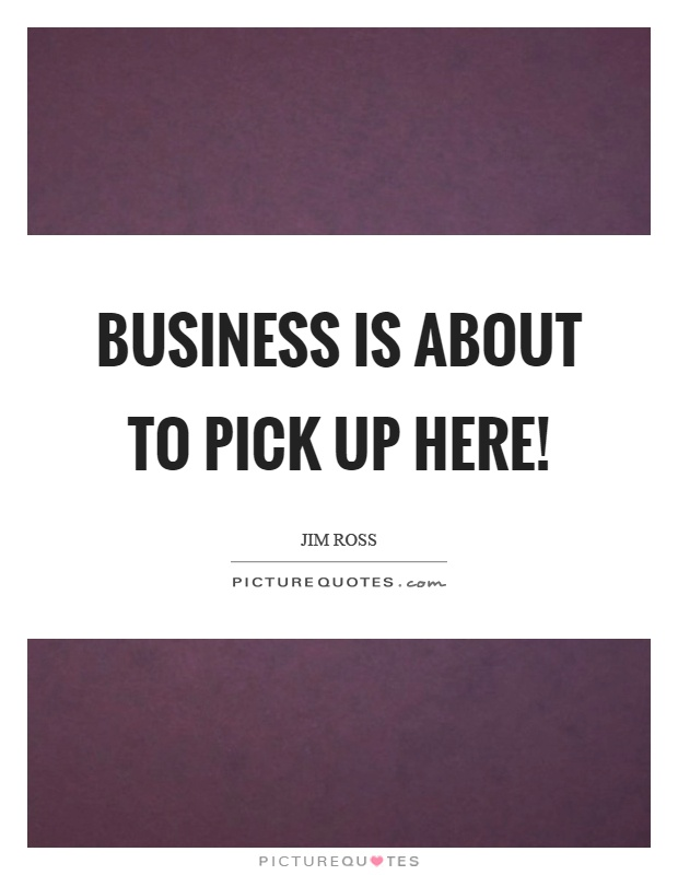 Business is about to pick up here! Picture Quote #1