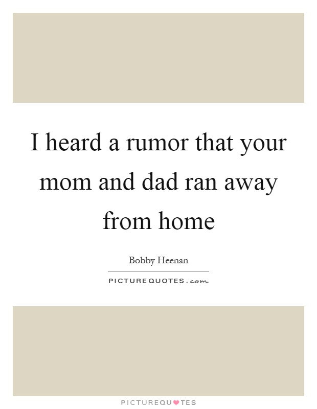 I heard a rumor that your mom and dad ran away from home Picture Quote #1