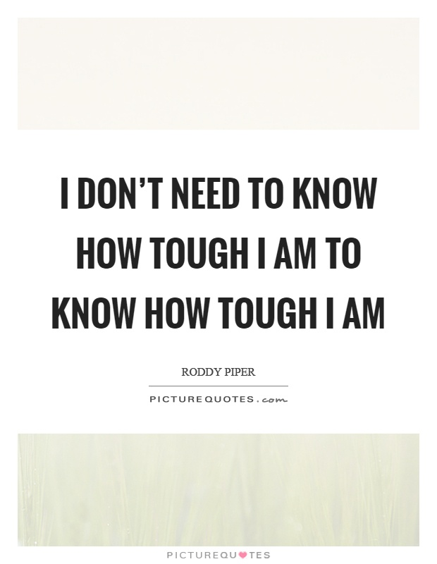 I don't need to know how tough I am to know how tough I am Picture Quote #1