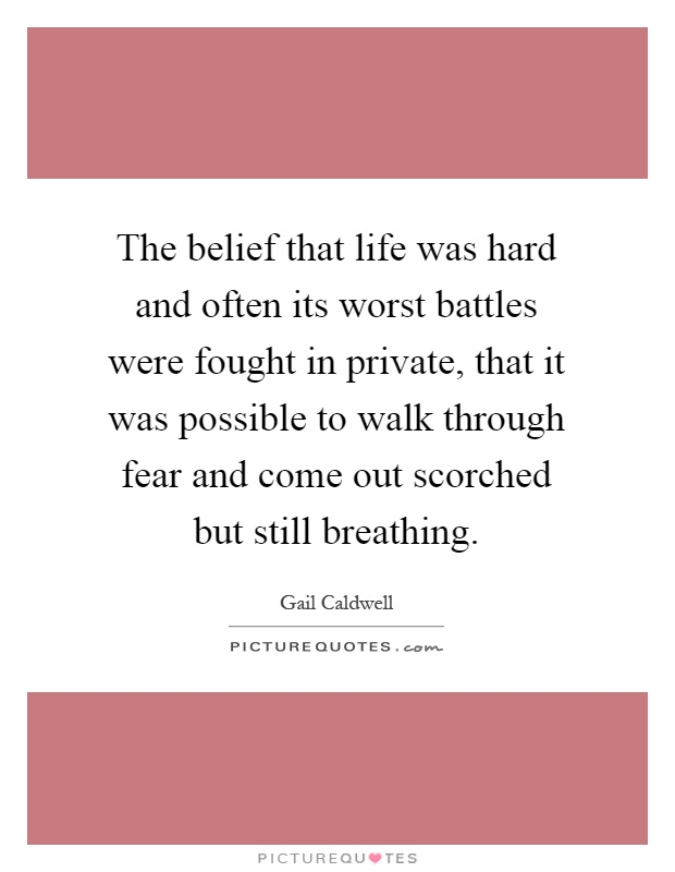 The belief that life was hard and often its worst battles were fought in private, that it was possible to walk through fear and come out scorched but still breathing Picture Quote #1
