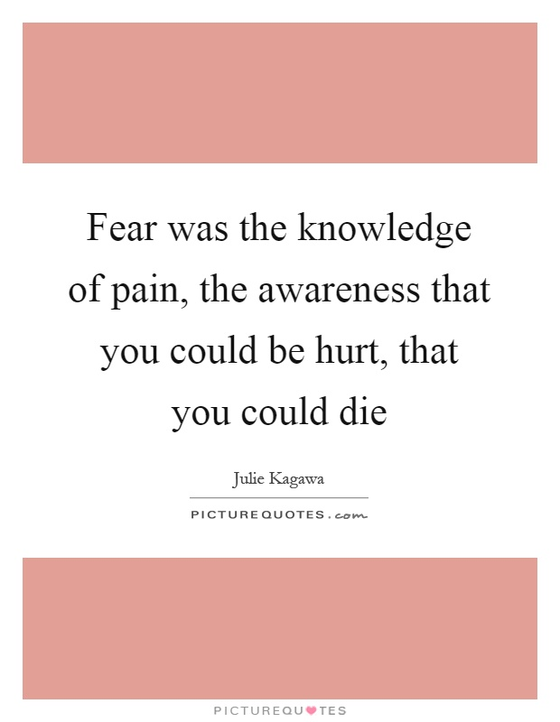 Fear was the knowledge of pain, the awareness that you could be hurt, that you could die Picture Quote #1