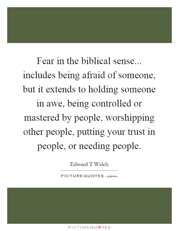 Fear in the biblical sense... includes being afraid of someone, but it extends to holding someone in awe, being controlled or mastered by people, worshipping other people, putting your trust in people, or needing people Picture Quote #1