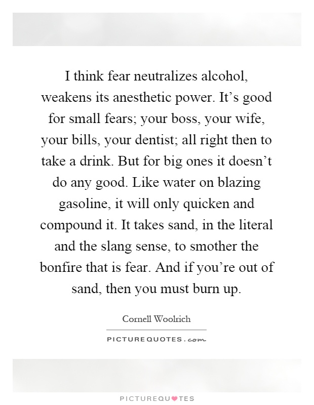 I think fear neutralizes alcohol, weakens its anesthetic power. It's good for small fears; your boss, your wife, your bills, your dentist; all right then to take a drink. But for big ones it doesn't do any good. Like water on blazing gasoline, it will only quicken and compound it. It takes sand, in the literal and the slang sense, to smother the bonfire that is fear. And if you're out of sand, then you must burn up Picture Quote #1