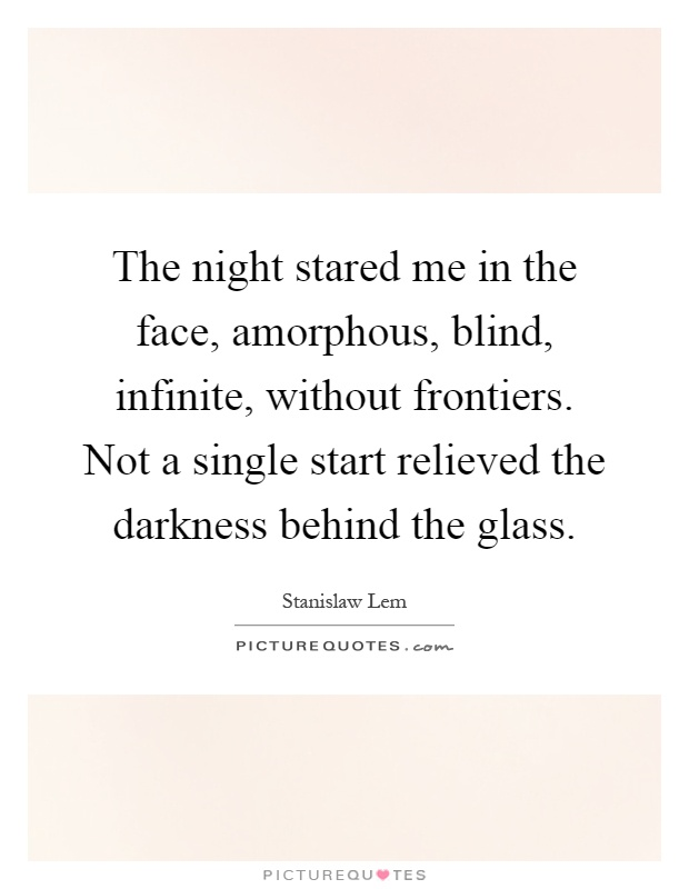 The night stared me in the face, amorphous, blind, infinite, without frontiers. Not a single start relieved the darkness behind the glass Picture Quote #1