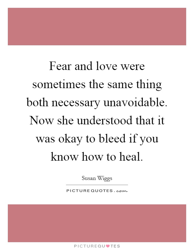 Fear and love were sometimes the same thing both necessary unavoidable. Now she understood that it was okay to bleed if you know how to heal Picture Quote #1