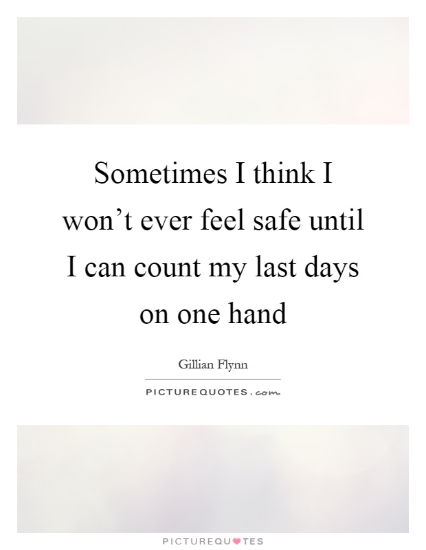 Sometimes I think I won't ever feel safe until I can count my last days on one hand Picture Quote #1
