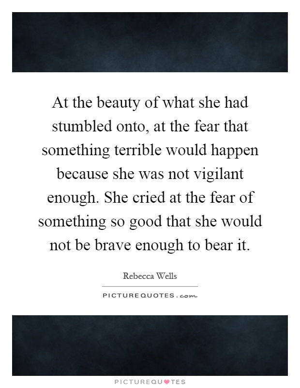 At the beauty of what she had stumbled onto, at the fear that something terrible would happen because she was not vigilant enough. She cried at the fear of something so good that she would not be brave enough to bear it Picture Quote #1
