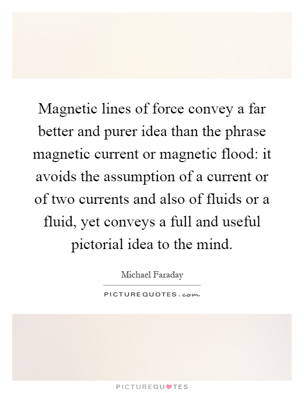 Magnetic lines of force convey a far better and purer idea than the phrase magnetic current or magnetic flood: it avoids the assumption of a current or of two currents and also of fluids or a fluid, yet conveys a full and useful pictorial idea to the mind Picture Quote #1