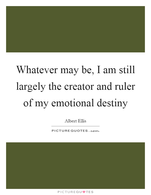 Whatever may be, I am still largely the creator and ruler of my emotional destiny Picture Quote #1