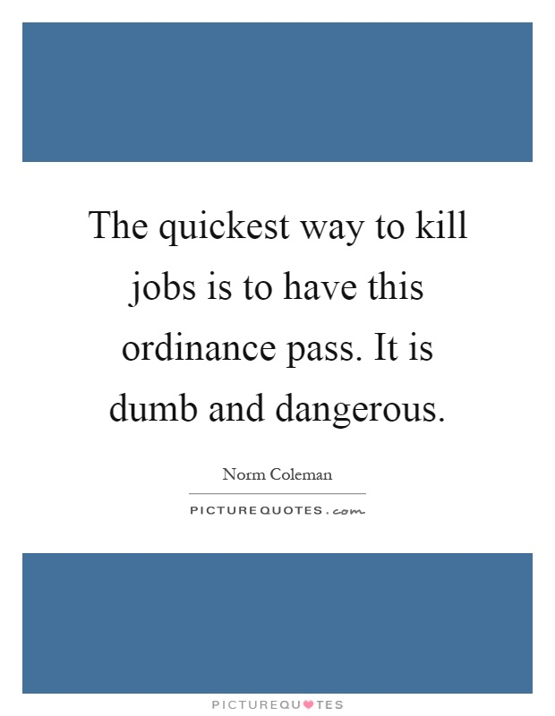 The quickest way to kill jobs is to have this ordinance pass. It is dumb and dangerous Picture Quote #1