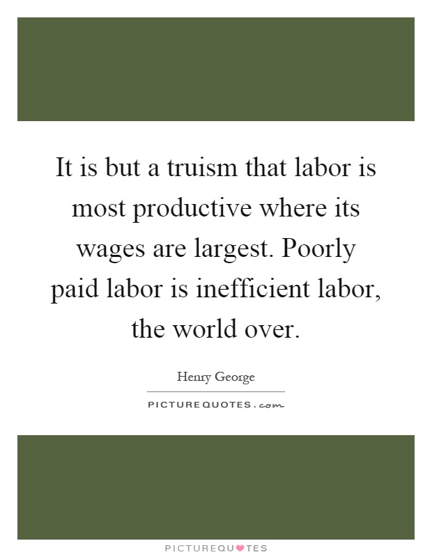 It is but a truism that labor is most productive where its wages are largest. Poorly paid labor is inefficient labor, the world over Picture Quote #1