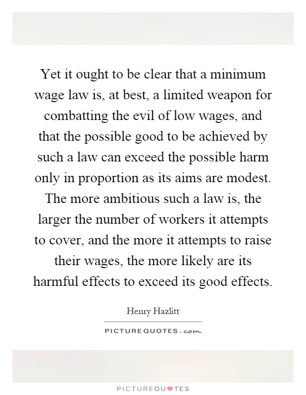 Yet it ought to be clear that a minimum wage law is, at best, a limited weapon for combatting the evil of low wages, and that the possible good to be achieved by such a law can exceed the possible harm only in proportion as its aims are modest. The more ambitious such a law is, the larger the number of workers it attempts to cover, and the more it attempts to raise their wages, the more likely are its harmful effects to exceed its good effects Picture Quote #1