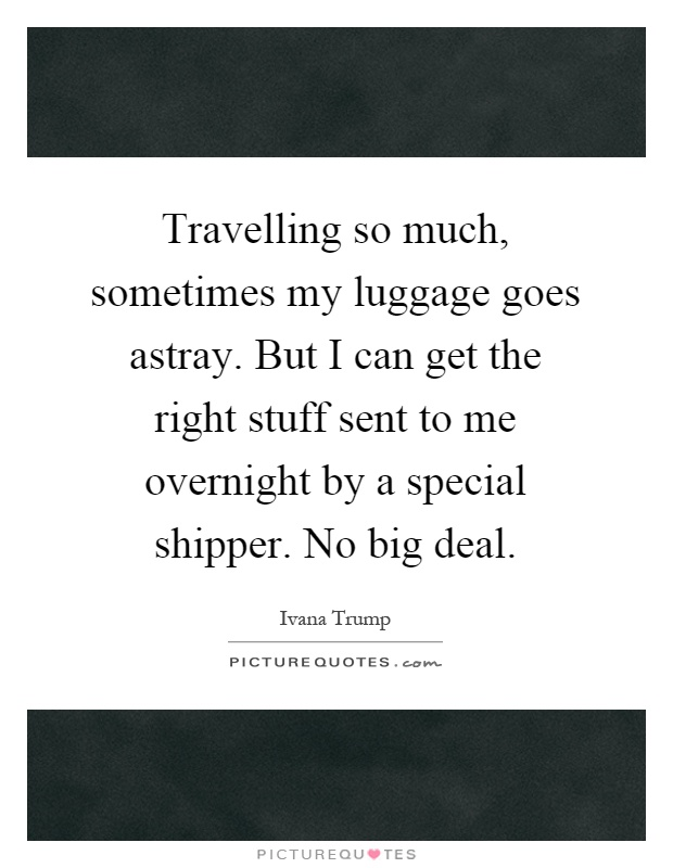 Travelling so much, sometimes my luggage goes astray. But I can get the right stuff sent to me overnight by a special shipper. No big deal Picture Quote #1