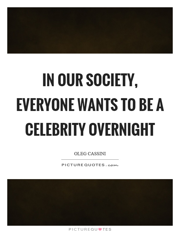 In our society, everyone wants to be a celebrity overnight Picture Quote #1