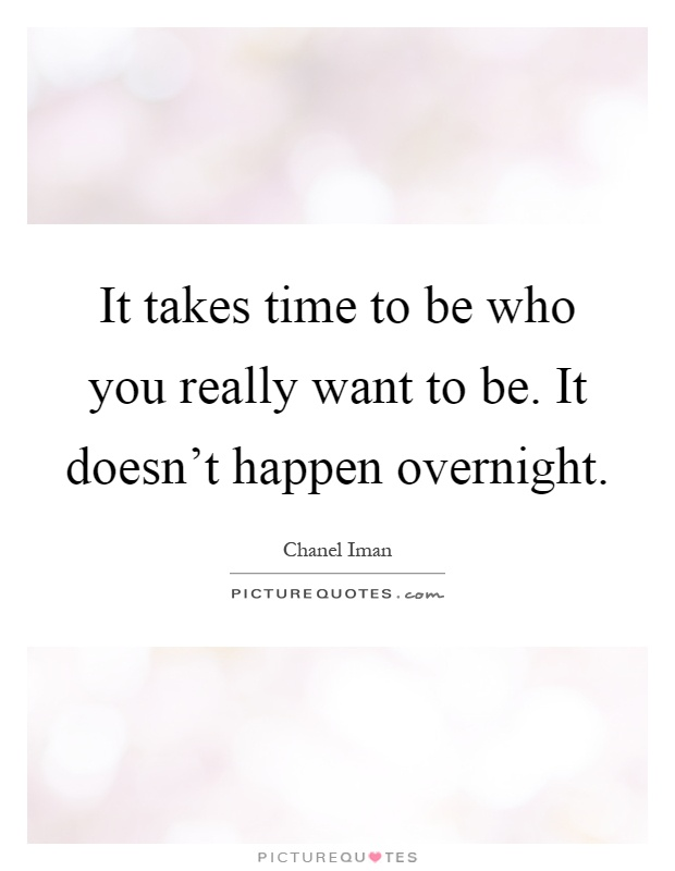 It takes time to be who you really want to be. It doesn't happen overnight Picture Quote #1