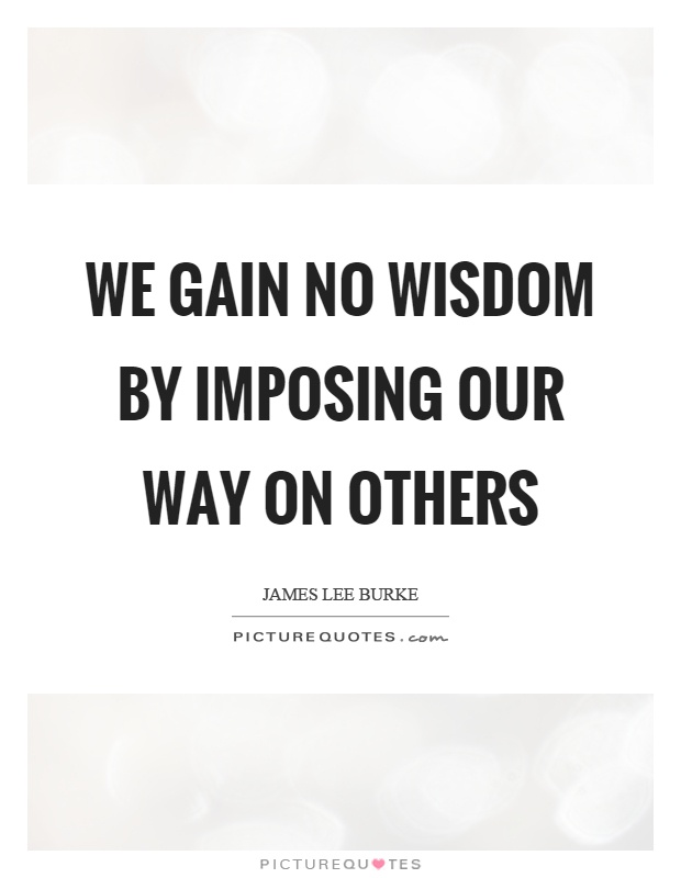 We gain no wisdom by imposing our way on others Picture Quote #1