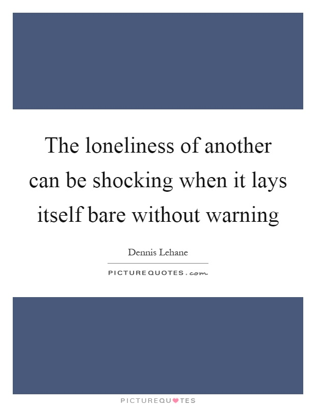The loneliness of another can be shocking when it lays itself bare without warning Picture Quote #1
