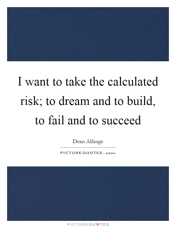I want to take the calculated risk; to dream and to build, to fail and to succeed Picture Quote #1